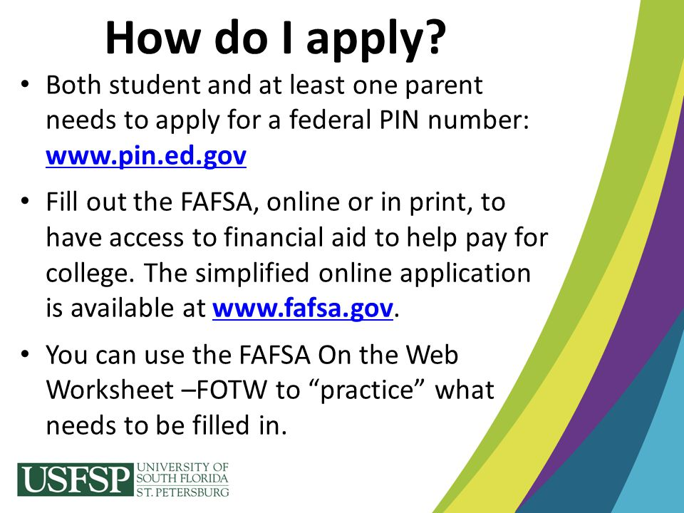 Both student and at least one parent needs to apply for a federal PIN number: www.pin.ed.gov www.pin.ed.gov Fill out the FAFSA, online or in print, to