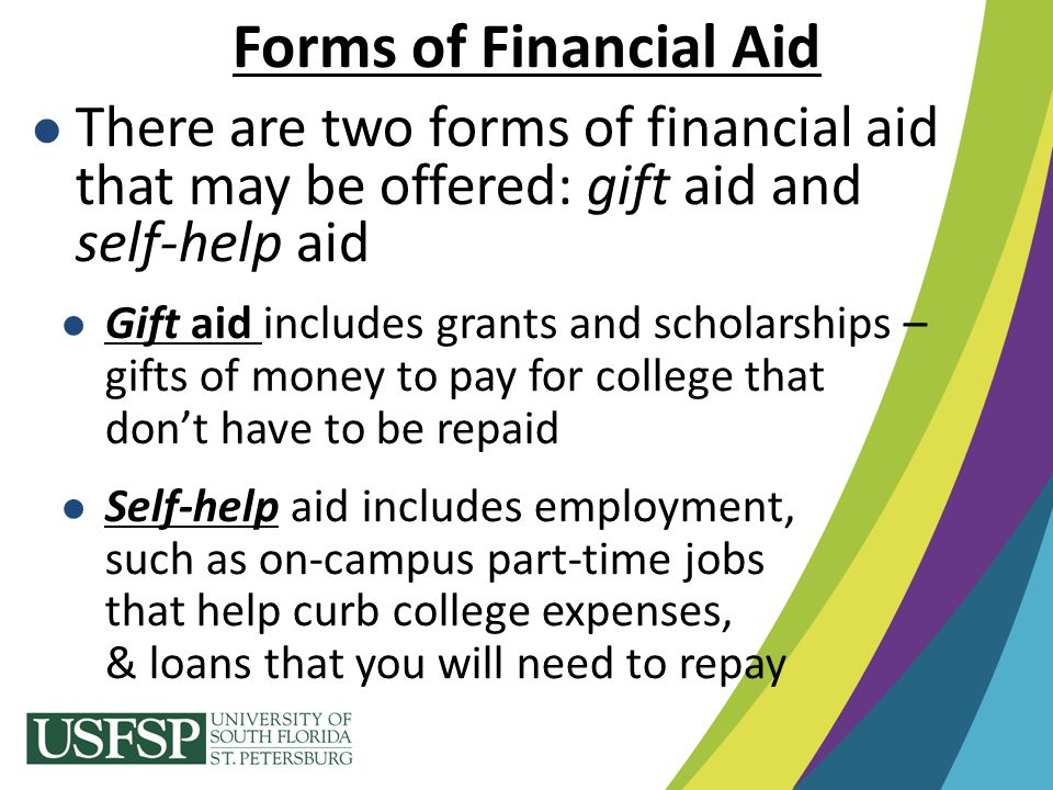 There are two forms of financial aid that may be offered: gift aid and self-help aid Gift aid includes grants and scholarships – gifts of money to pay