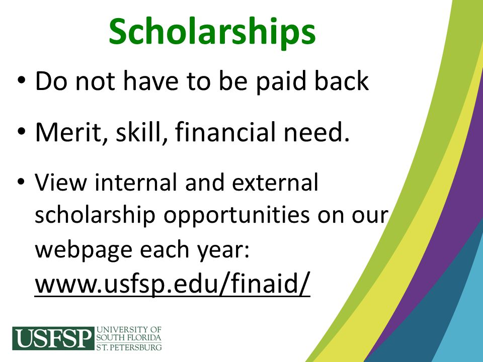 Do not have to be paid back Merit, skill, financial need. View internal and external scholarship opportunities on our webpage each year: www.usfsp.edu