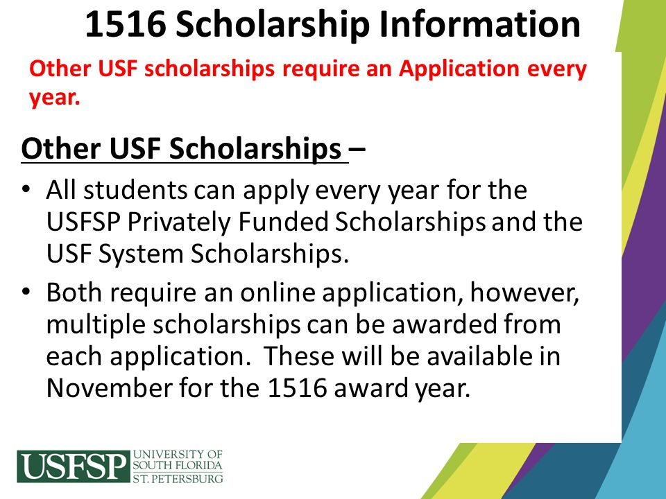 Other USF scholarships require an Application every year. Other USF Scholarships – All students can apply every year for the USFSP Privately Funded Sc
