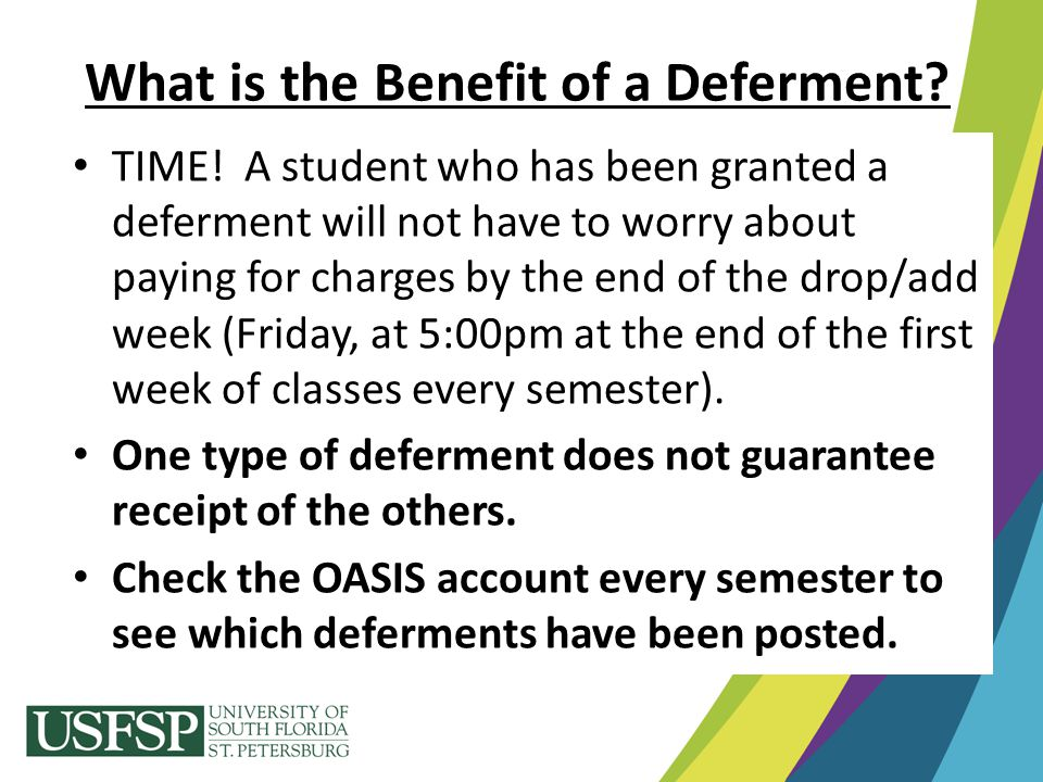 What is the Benefit of a Deferment? TIME! A student who has been granted a deferment will not have to worry about paying for charges by the end of the