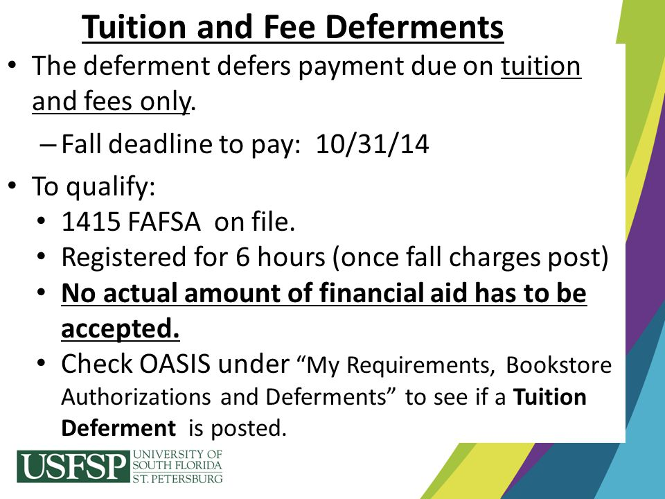 Tuition and Fee Deferments The deferment defers payment due on tuition and fees only. – Fall deadline to pay: 10/31/14 To qualify: 1415 FAFSA on file.