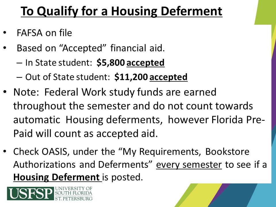 """To Qualify for a Housing Deferment FAFSA on file Based on """"Accepted"""" financial aid. – In State student: $5,800 accepted – Out of State student: $11,20"""