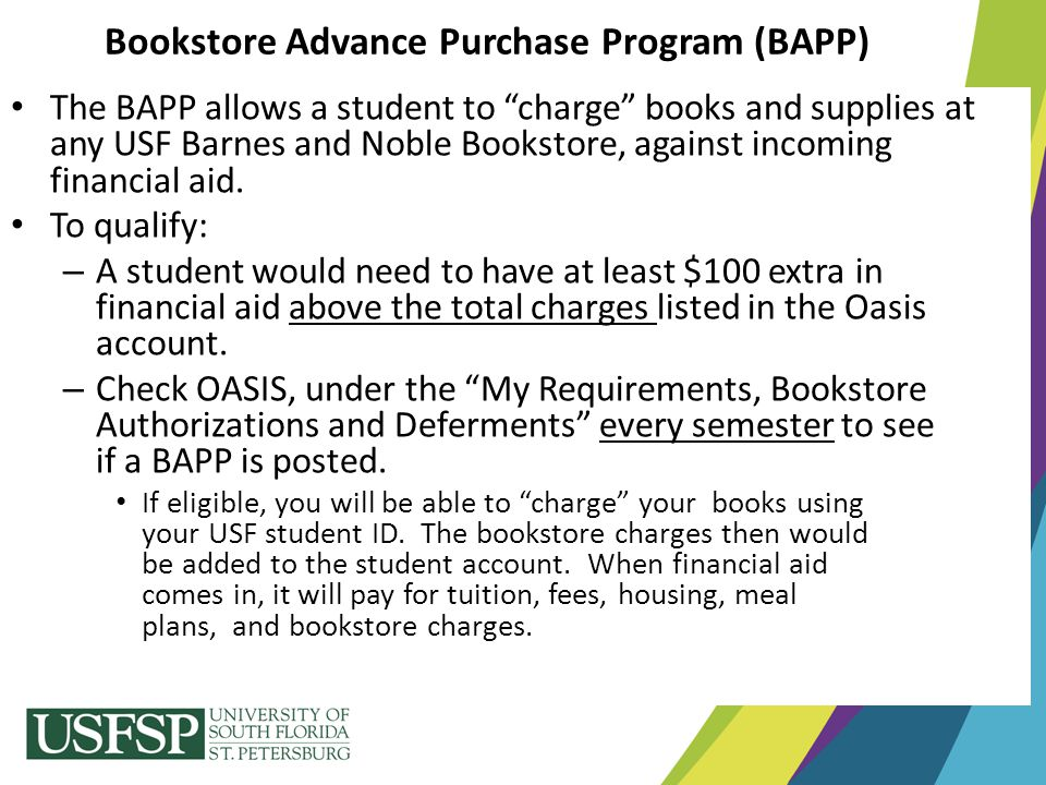 """Bookstore Advance Purchase Program (BAPP) The BAPP allows a student to """"charge"""" books and supplies at any USF Barnes and Noble Bookstore, against inco"""