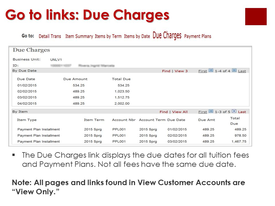 Go to links: Due Charges  The Due Charges link displays the due dates for all tuition fees and Payment Plans. Not all fees have the same due date. No