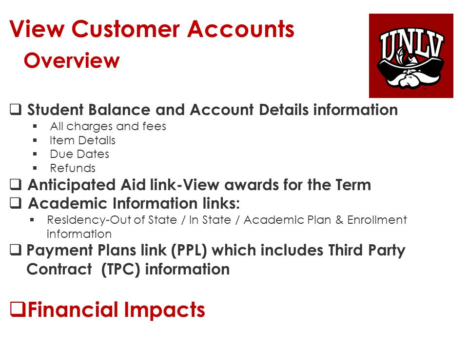 View Customer Accounts Navigation: Navigation: Student Financials > View Customer Accounts Student Financials > View Customer Accounts  Enter Student NSHE ID or Last/First Name  Click the SEARCH button  This will take you to the Customer Accounts page