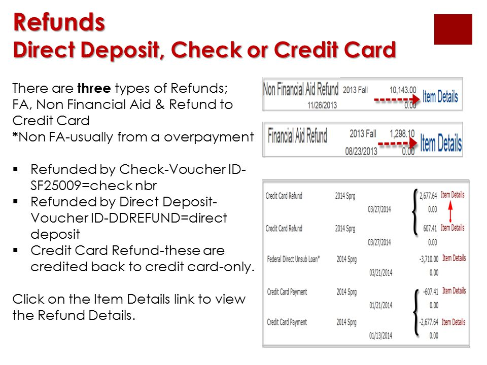 Refunds Direct Deposit, Check or Credit Card There are three types of Refunds; FA, Non Financial Aid & Refund to Credit Card * Non FA-usually from a overpayment  Refunded by Check-Voucher ID- SF25009=check nbr  Refunded by Direct Deposit- Voucher ID-DDREFUND=direct deposit  Credit Card Refund-these are credited back to credit card-only.