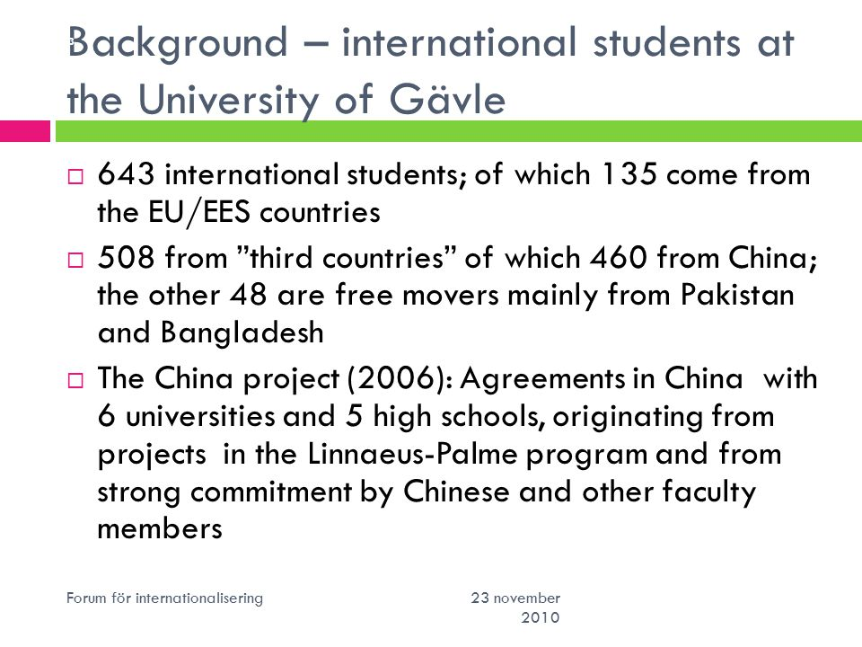 Background – international students at the University of Gävle Forum för internationalisering 23 november 2010 3  643 international students; of which 135 come from the EU/EES countries  508 from third countries of which 460 from China; the other 48 are free movers mainly from Pakistan and Bangladesh  The China project (2006): Agreements in China with 6 universities and 5 high schools, originating from projects in the Linnaeus-Palme program and from strong commitment by Chinese and other faculty members