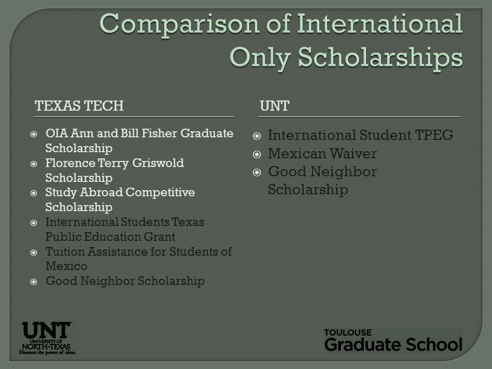 TEXAS TECHUNT  OIA Ann and Bill Fisher Graduate Scholarship  Florence Terry Griswold Scholarship  Study Abroad Competitive Scholarship  International Students Texas Public Education Grant  Tuition Assistance for Students of Mexico  Good Neighbor Scholarship  International Student TPEG  Mexican Waiver  Good Neighbor Scholarship