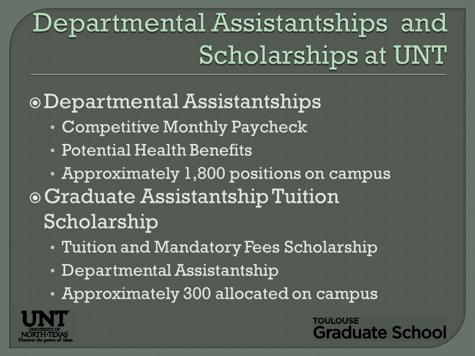  Departmental Assistantships Competitive Monthly Paycheck Potential Health Benefits Approximately 1,800 positions on campus  Graduate Assistantship Tuition Scholarship Tuition and Mandatory Fees Scholarship Departmental Assistantship Approximately 300 allocated on campus