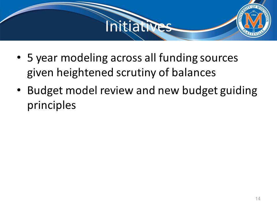 Initiatives 5 year modeling across all funding sources given heightened scrutiny of balances Budget model review and new budget guiding principles 14