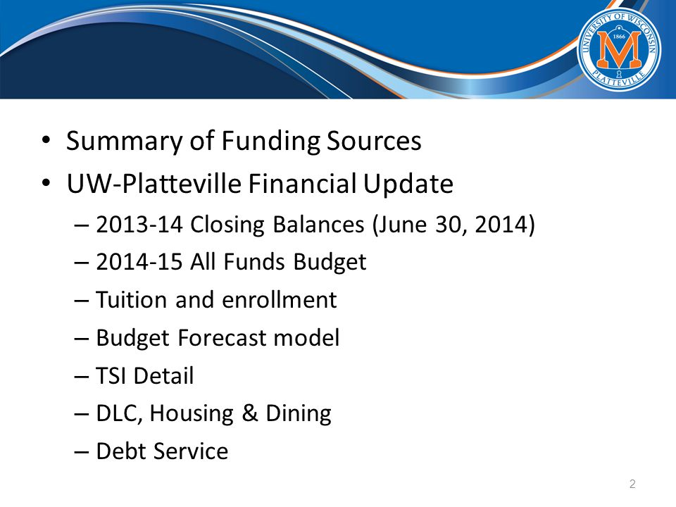 Summary of Funding Sources UW-Platteville Financial Update – 2013-14 Closing Balances (June 30, 2014) – 2014-15 All Funds Budget – Tuition and enrollment – Budget Forecast model – TSI Detail – DLC, Housing & Dining – Debt Service 2