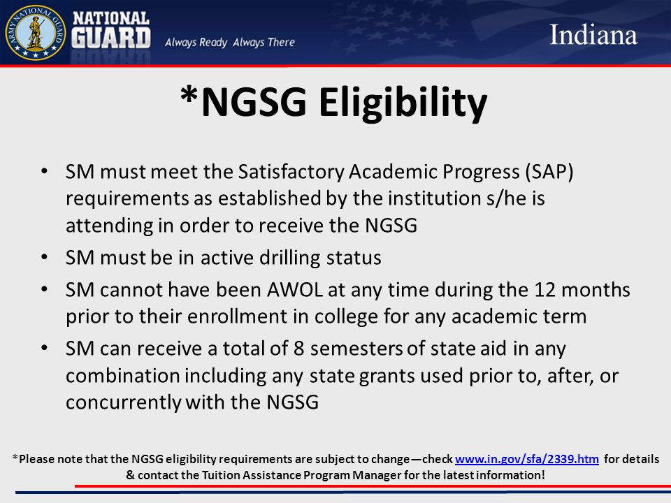 *NGSG Eligibility SM must meet the Satisfactory Academic Progress (SAP) requirements as established by the institution s/he is attending in order to receive the NGSG SM must be in active drilling status SM cannot have been AWOL at any time during the 12 months prior to their enrollment in college for any academic term SM can receive a total of 8 semesters of state aid in any combination including any state grants used prior to, after, or concurrently with the NGSG Indiana *Please note that the NGSG eligibility requirements are subject to change—check www.in.gov/sfa/2339.htm for details & contact the Tuition Assistance Program Manager for the latest information!www.in.gov/sfa/2339.htm