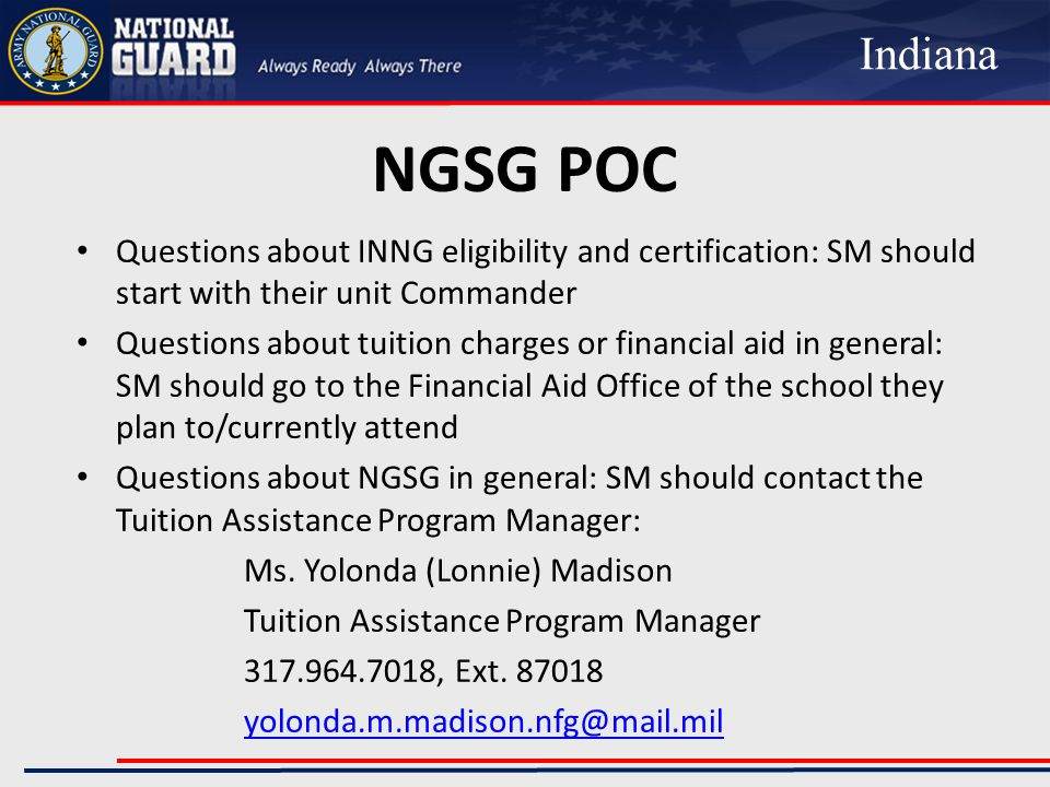 NGSG POC Questions about INNG eligibility and certification: SM should start with their unit Commander Questions about tuition charges or financial aid in general: SM should go to the Financial Aid Office of the school they plan to/currently attend Questions about NGSG in general: SM should contact the Tuition Assistance Program Manager: Ms.