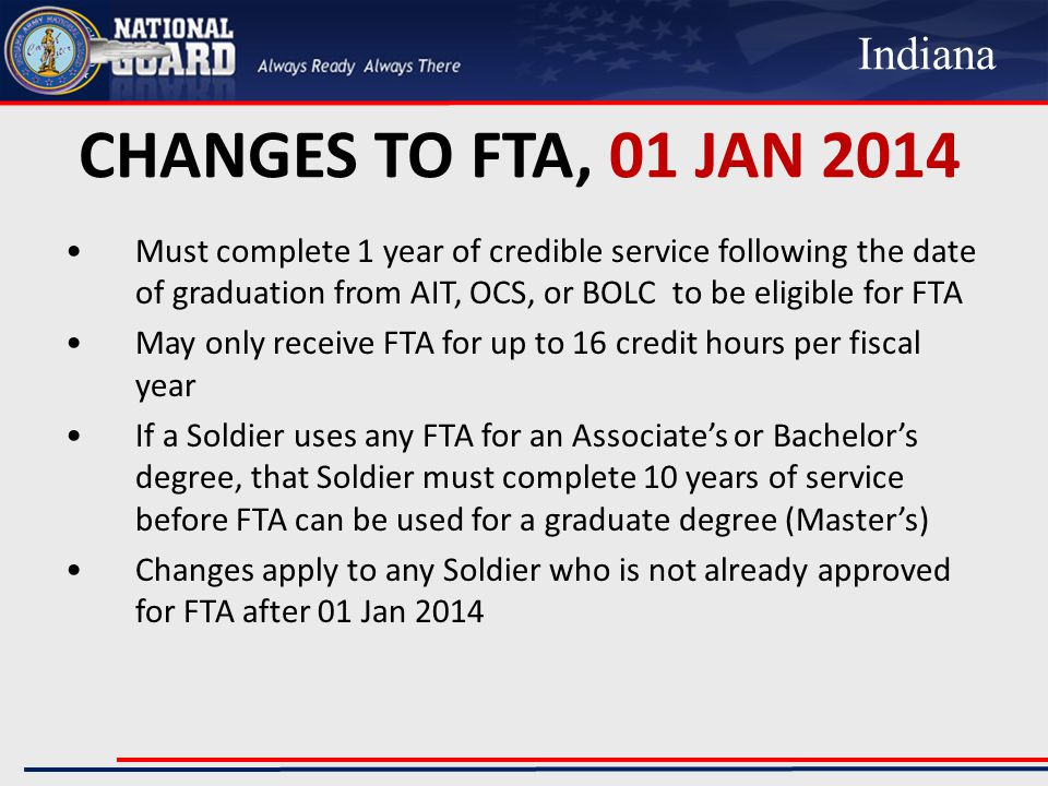 CHANGES TO FTA, 01 JAN 2014 Must complete 1 year of credible service following the date of graduation from AIT, OCS, or BOLC to be eligible for FTA May only receive FTA for up to 16 credit hours per fiscal year If a Soldier uses any FTA for an Associate's or Bachelor's degree, that Soldier must complete 10 years of service before FTA can be used for a graduate degree (Master's) Changes apply to any Soldier who is not already approved for FTA after 01 Jan 2014 Indiana