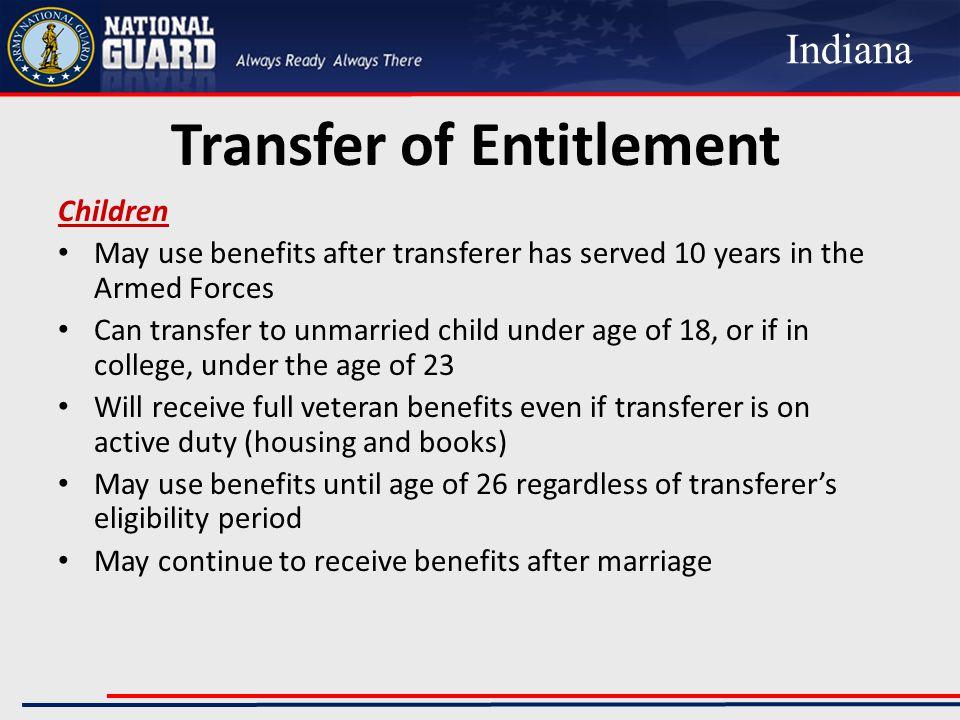 Transfer of Entitlement Children May use benefits after transferer has served 10 years in the Armed Forces Can transfer to unmarried child under age of 18, or if in college, under the age of 23 Will receive full veteran benefits even if transferer is on active duty (housing and books) May use benefits until age of 26 regardless of transferer's eligibility period May continue to receive benefits after marriage Indiana