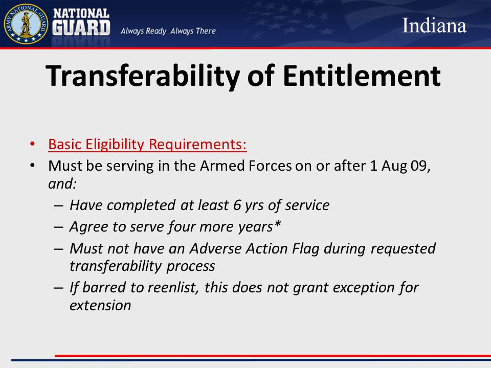 Transferability of Entitlement Basic Eligibility Requirements: Must be serving in the Armed Forces on or after 1 Aug 09, and: – Have completed at least 6 yrs of service – Agree to serve four more years* – Must not have an Adverse Action Flag during requested transferability process – If barred to reenlist, this does not grant exception for extension Indiana