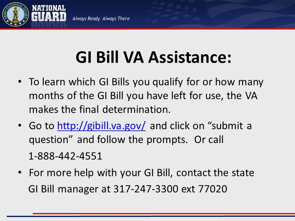 GI Bill VA Assistance: To learn which GI Bills you qualify for or how many months of the GI Bill you have left for use, the VA makes the final determination.