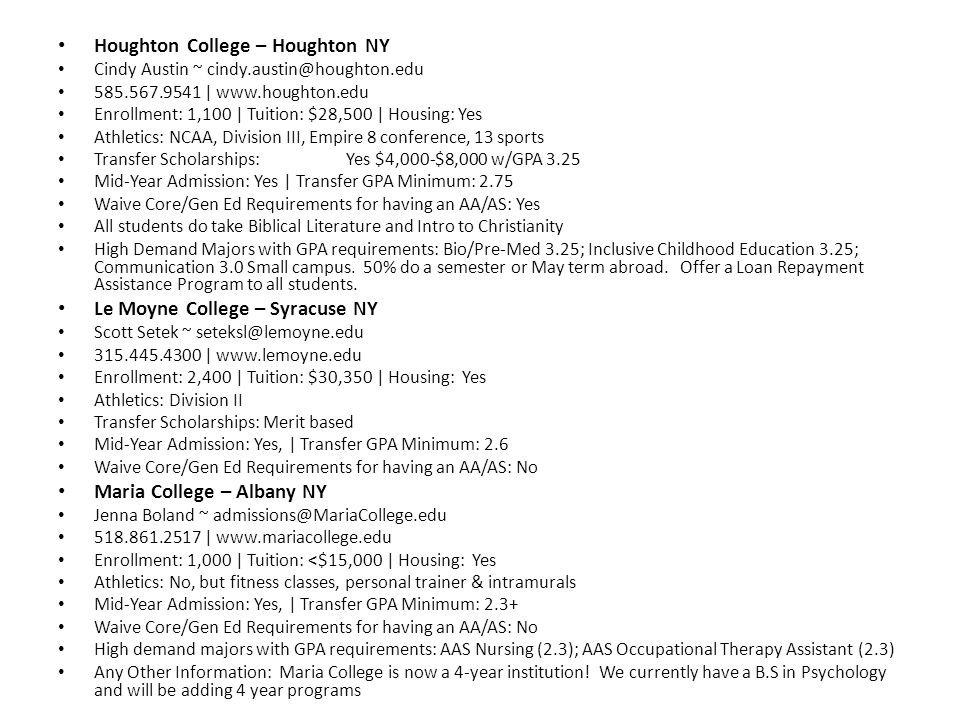 Houghton College – Houghton NY Cindy Austin ~ cindy.austin@houghton.edu 585.567.9541 | www.houghton.edu Enrollment: 1,100 | Tuition: $28,500 | Housing: Yes Athletics: NCAA, Division III, Empire 8 conference, 13 sports Transfer Scholarships:Yes $4,000-$8,000 w/GPA 3.25 Mid-Year Admission: Yes | Transfer GPA Minimum: 2.75 Waive Core/Gen Ed Requirements for having an AA/AS: Yes All students do take Biblical Literature and Intro to Christianity High Demand Majors with GPA requirements: Bio/Pre-Med 3.25; Inclusive Childhood Education 3.25; Communication 3.0 Small campus.