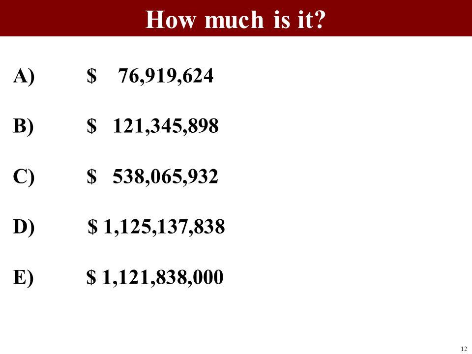 A) $ 76,919,624 B) $ 121,345,898 C) $ 538,065,932 D) $ 1,125,137,838 E) $ 1,121,838,000 12
