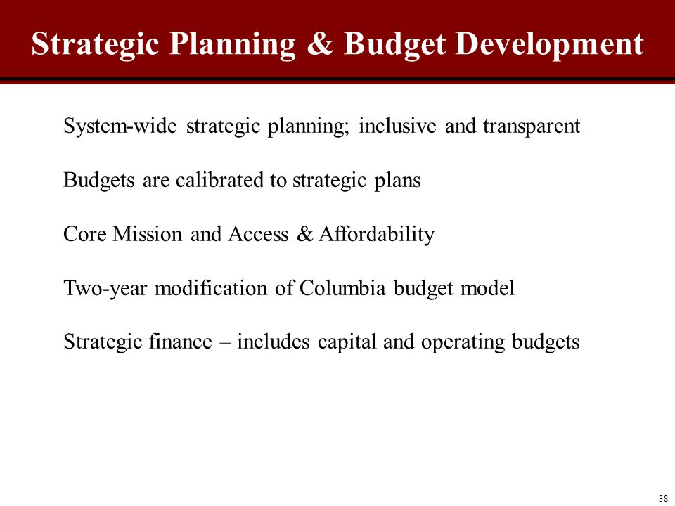 Strategic Planning & Budget Development 38 System-wide strategic planning; inclusive and transparent Budgets are calibrated to strategic plans Core Mission and Access & Affordability Two-year modification of Columbia budget model Strategic finance – includes capital and operating budgets
