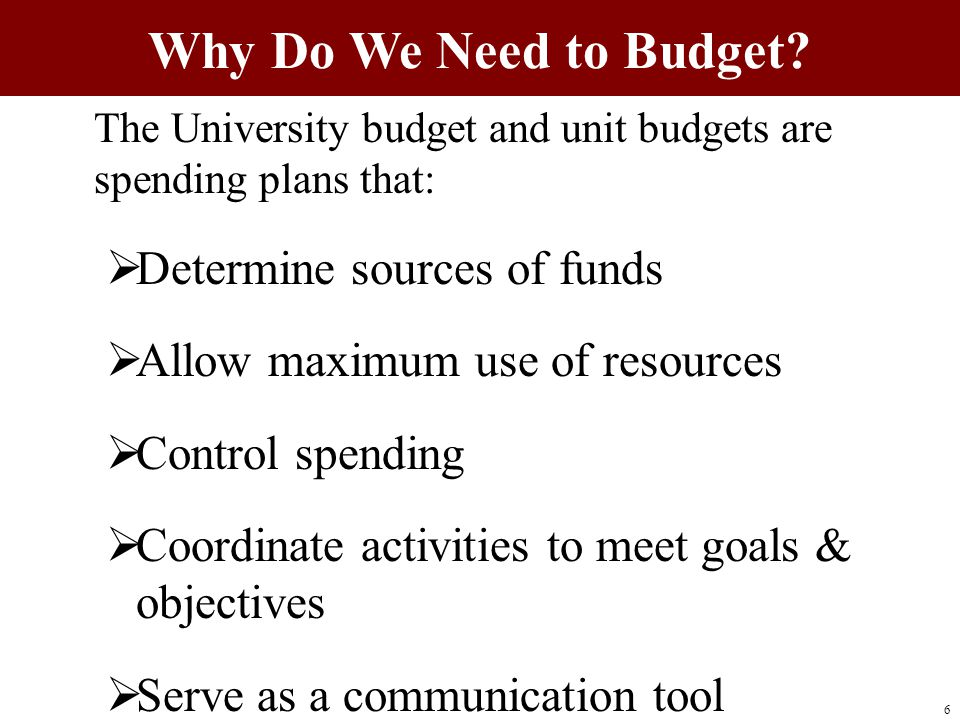 The University budget and unit budgets are spending plans that:  Determine sources of funds  Allow maximum use of resources  Control spending  Coordinate activities to meet goals & objectives  Serve as a communication tool Why Do We Need to Budget.