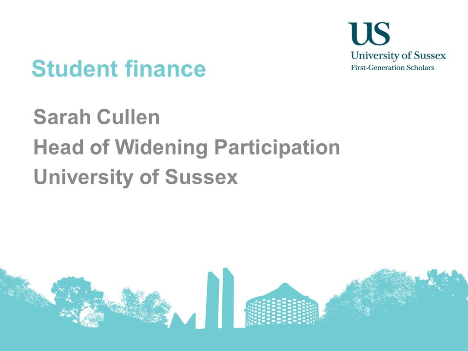 Student finance Sarah Cullen Head of Widening Participation University of Sussex