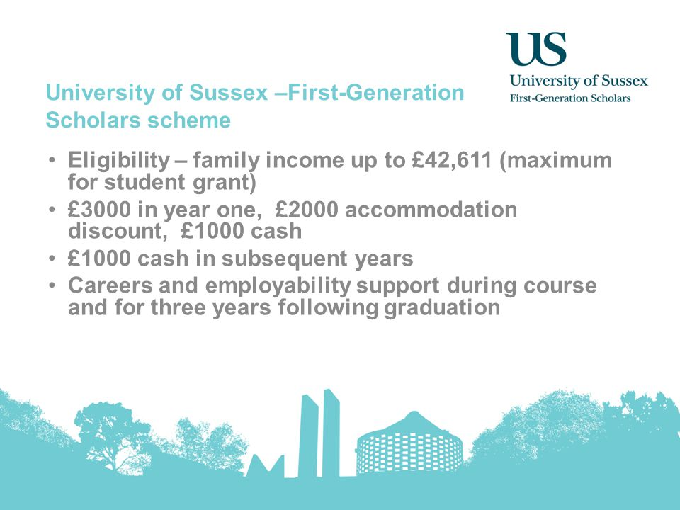 University of Sussex –First-Generation Scholars scheme Eligibility – family income up to £42,611 (maximum for student grant) £3000 in year one, £2000
