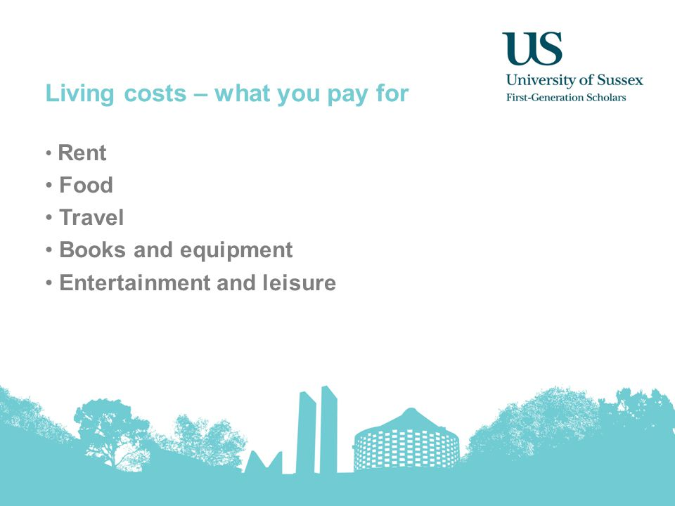 Living costs – what you pay for Rent Food Travel Books and equipment Entertainment and leisure
