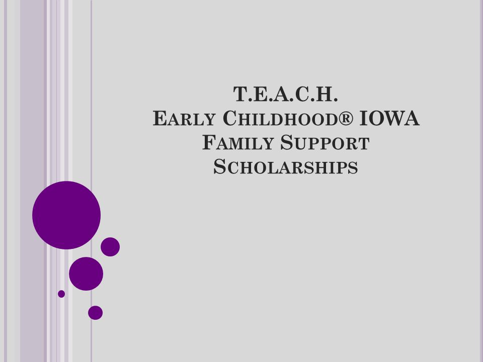 T.E.A.C.H. E ARLY C HILDHOOD ® IOWA F AMILY S UPPORT S CHOLARSHIPS