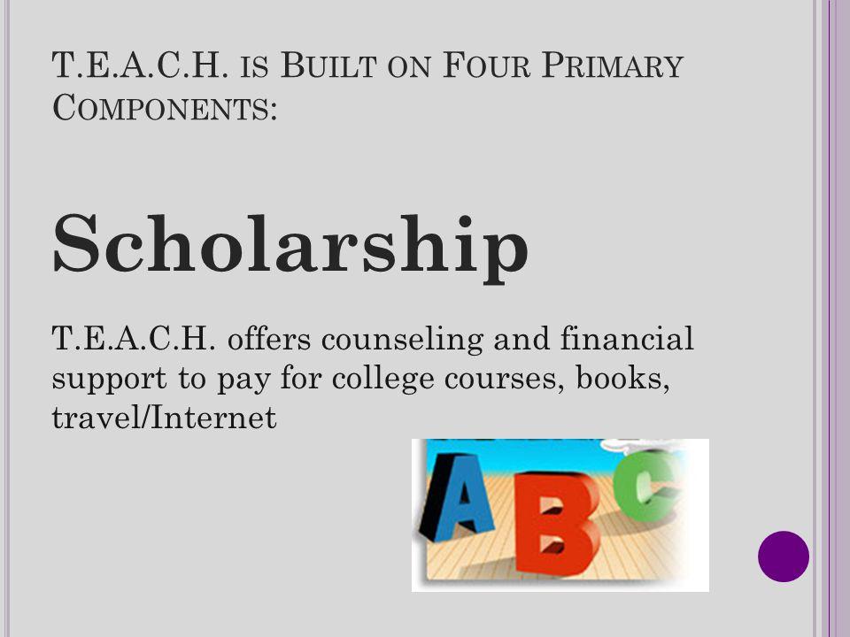 T.E.A.C.H. IS B UILT ON F OUR P RIMARY C OMPONENTS : Scholarship T.E.A.C.H.
