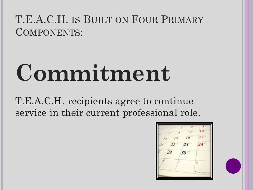 T.E.A.C.H. IS B UILT ON F OUR P RIMARY C OMPONENTS : Commitment T.E.A.C.H. recipients agree to continue service in their current professional role.