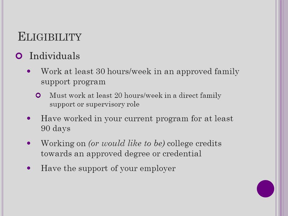 E LIGIBILITY Individuals Work at least 30 hours/week in an approved family support program Must work at least 20 hours/week in a direct family support
