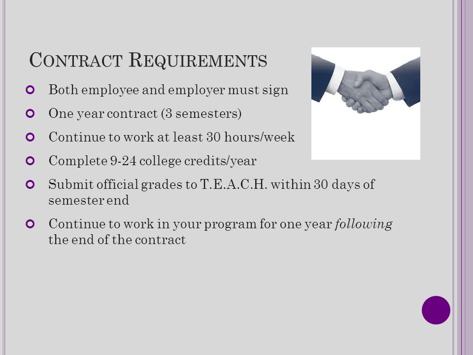 C ONTRACT R EQUIREMENTS Both employee and employer must sign One year contract (3 semesters) Continue to work at least 30 hours/week Complete 9-24 col