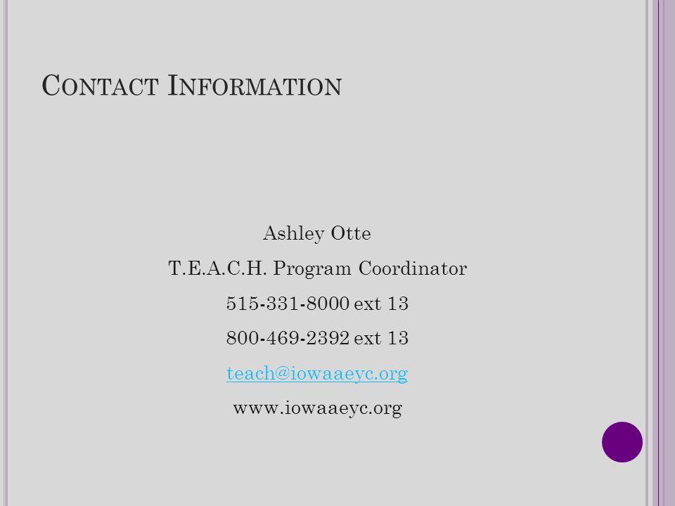 C ONTACT I NFORMATION Ashley Otte T.E.A.C.H. Program Coordinator 515-331-8000 ext 13 800-469-2392 ext 13 teach@iowaaeyc.org www.iowaaeyc.org