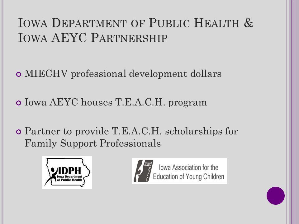 I OWA D EPARTMENT OF P UBLIC H EALTH & I OWA AEYC P ARTNERSHIP MIECHV professional development dollars Iowa AEYC houses T.E.A.C.H. program Partner to