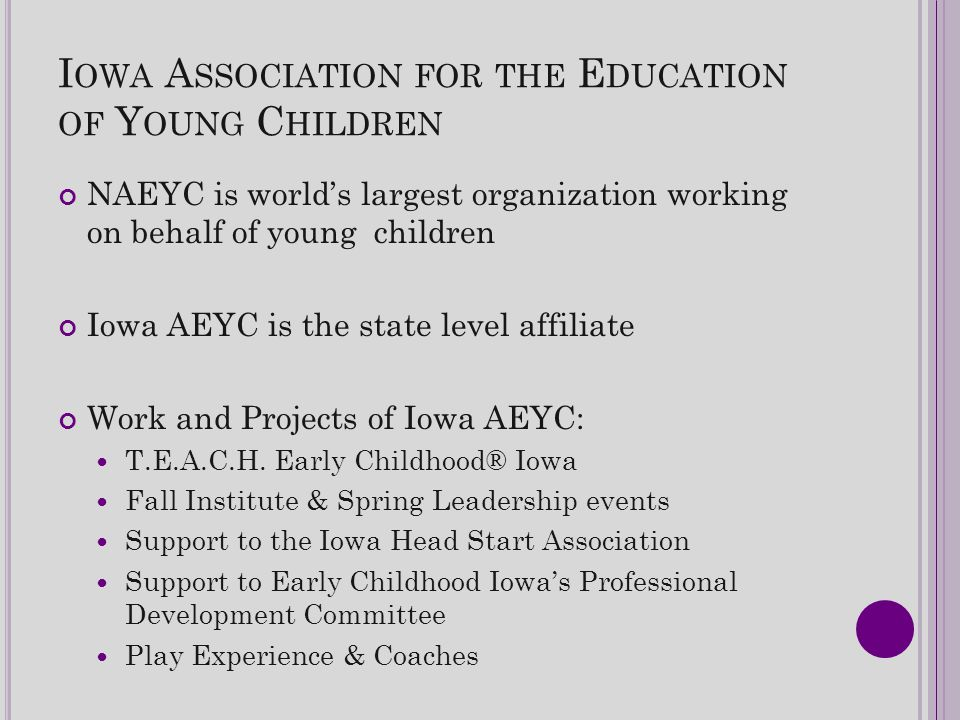 I OWA A SSOCIATION FOR THE E DUCATION OF Y OUNG C HILDREN NAEYC is world's largest organization working on behalf of young children Iowa AEYC is the state level affiliate Work and Projects of Iowa AEYC: T.E.A.C.H.