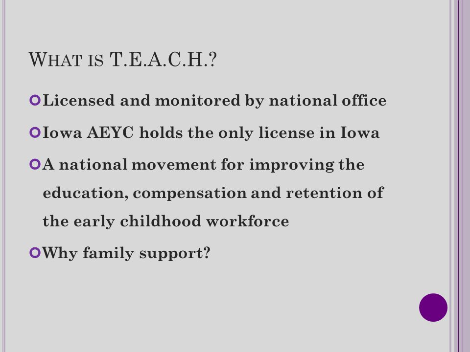 W HAT IS T.E.A.C.H.? Licensed and monitored by national office Iowa AEYC holds the only license in Iowa A national movement for improving the educatio