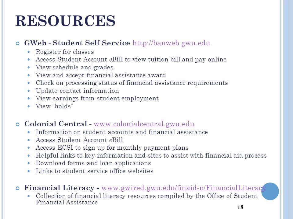18 GWeb - Student Self Service http://banweb.gwu.edu http://banweb.gwu.edu Register for classes Access Student Account e Bill to view tuition bill and pay online View schedule and grades View and accept financial assistance award Check on processing status of financial assistance requirements Update contact information View earnings from student employment View holds Colonial Central - www.colonialcentral.gwu.edu www.colonialcentral.gwu.edu Information on student accounts and financial assistance Access Student Account e Bill Access ECSI to sign up for monthly payment plans Helpful links to key information and sites to assist with financial aid process Download forms and loan applications Links to student service office websites Financial Literacy - www.gwired.gwu.edu/finaid-n/FinancialLiteracy www.gwired.gwu.edu/finaid-n/FinancialLiteracy Collection of financial literacy resources compiled by the Office of Student Financial Assistance RESOURCES