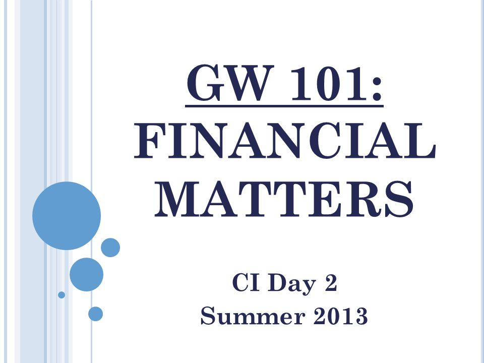 GW 101: FINANCIAL MATTERS CI Day 2 Summer 2013