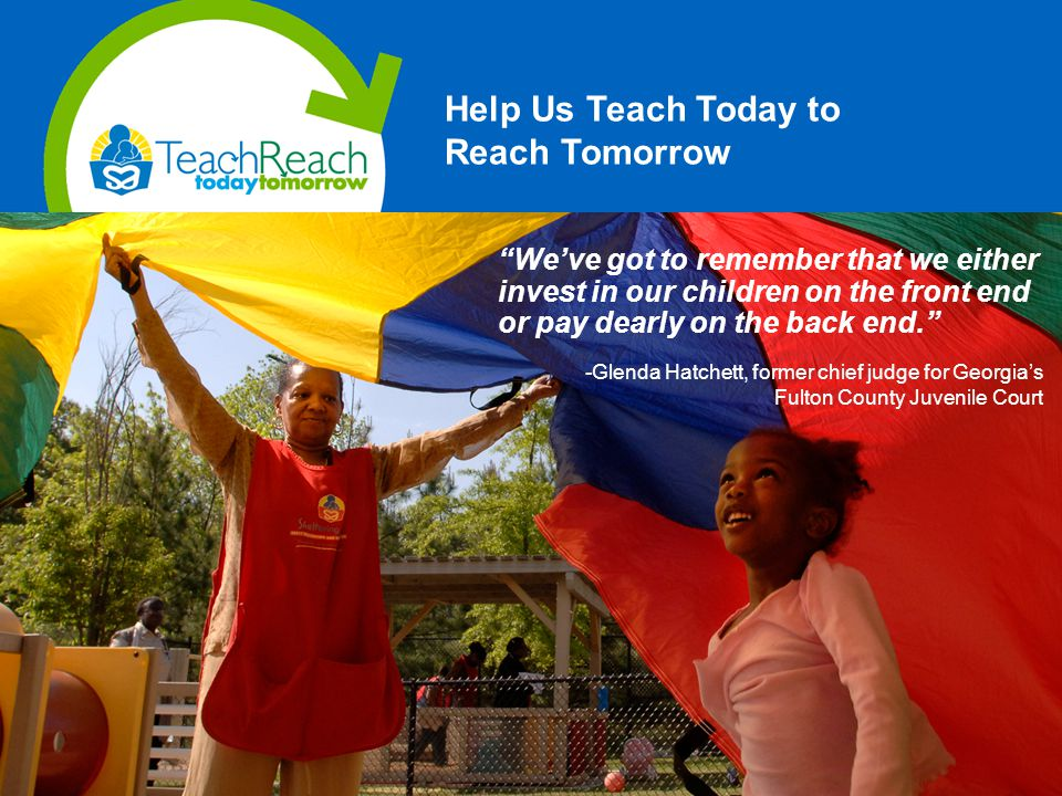 Help Us Teach Today to Reach Tomorrow We've got to remember that we either invest in our children on the front end or pay dearly on the back end. -Glenda Hatchett, former chief judge for Georgia's Fulton County Juvenile Court