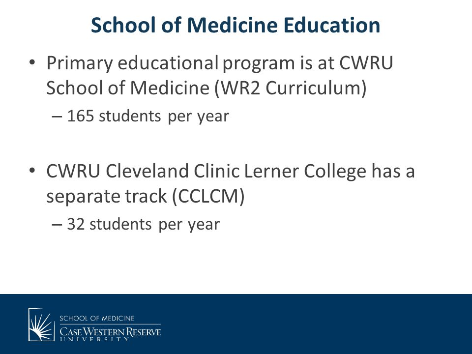 School of Medicine Education Primary educational program is at CWRU School of Medicine (WR2 Curriculum) – 165 students per year CWRU Cleveland Clinic Lerner College has a separate track (CCLCM) – 32 students per year