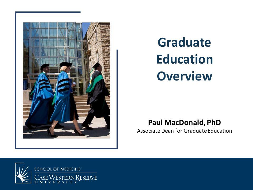 Graduate Education Overview Paul MacDonald, PhD Associate Dean for Graduate Education