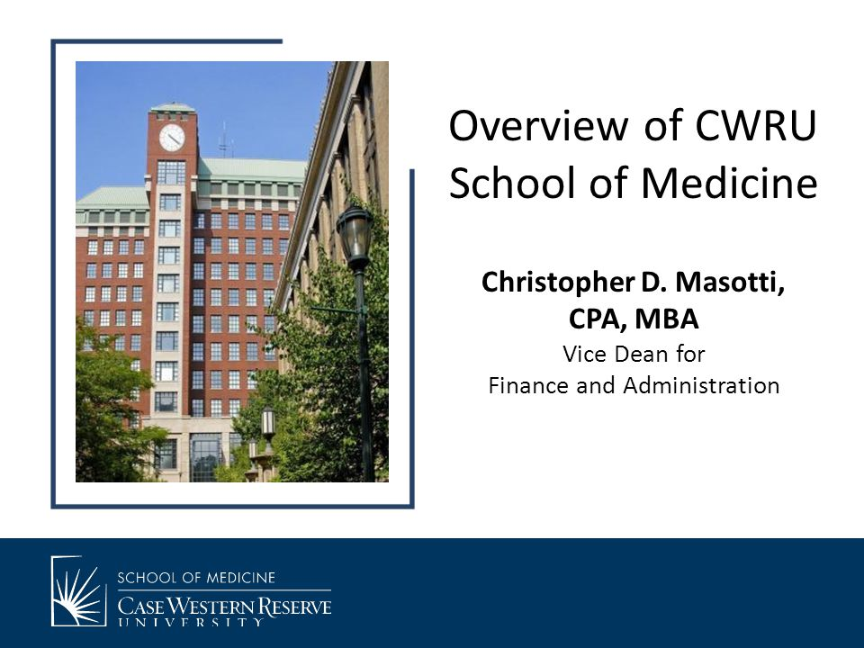 Overview of CWRU School of Medicine Christopher D. Masotti, CPA, MBA Vice Dean for Finance and Administration