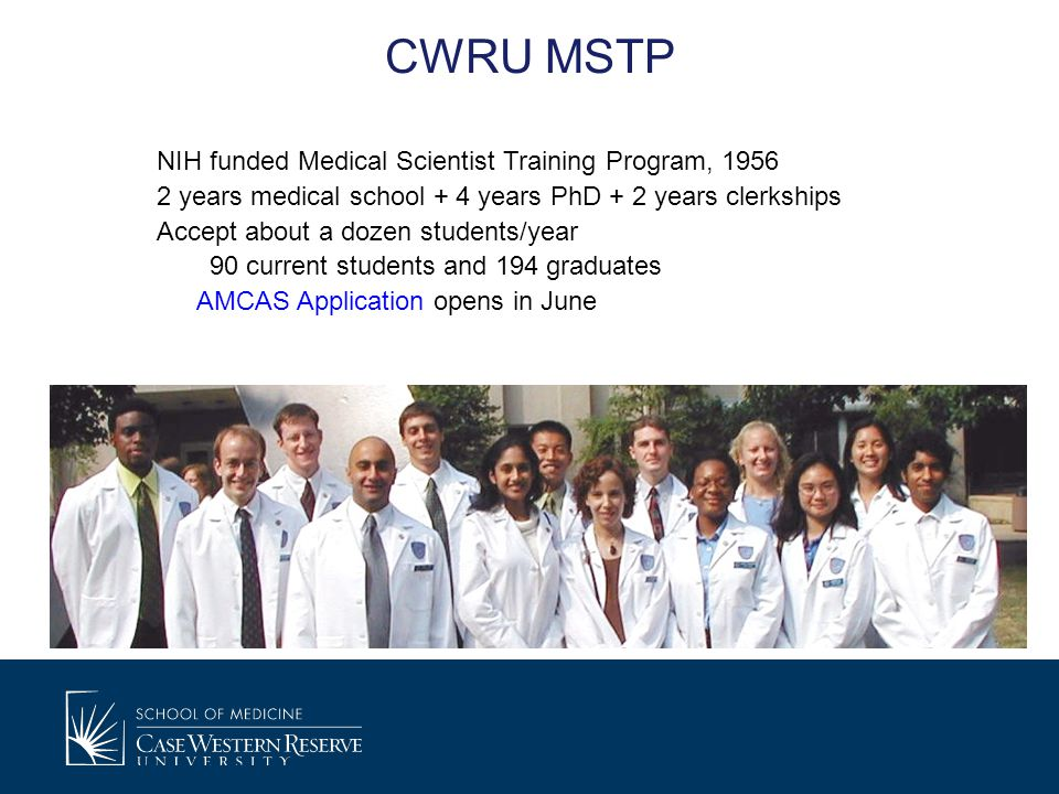 CWRU MSTP NIH funded Medical Scientist Training Program, 1956 2 years medical school + 4 years PhD + 2 years clerkships Accept about a dozen students/year 90 current students and 194 graduates AMCAS Application opens in June