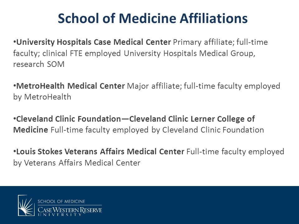 School of Medicine Affiliations University Hospitals Case Medical Center Primary affiliate; full-time faculty; clinical FTE employed University Hospitals Medical Group, research SOM MetroHealth Medical Center Major affiliate; full-time faculty employed by MetroHealth Cleveland Clinic Foundation—Cleveland Clinic Lerner College of Medicine Full-time faculty employed by Cleveland Clinic Foundation Louis Stokes Veterans Affairs Medical Center Full-time faculty employed by Veterans Affairs Medical Center