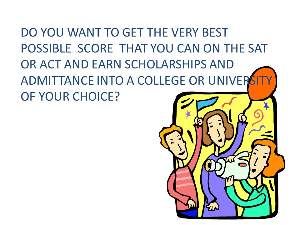 DO YOU WANT TO GET THE VERY BEST POSSIBLE SCORE THAT YOU CAN ON THE SAT OR ACT AND EARN SCHOLARSHIPS AND ADMITTANCE INTO A COLLEGE OR UNIVERSITY OF YOUR CHOICE