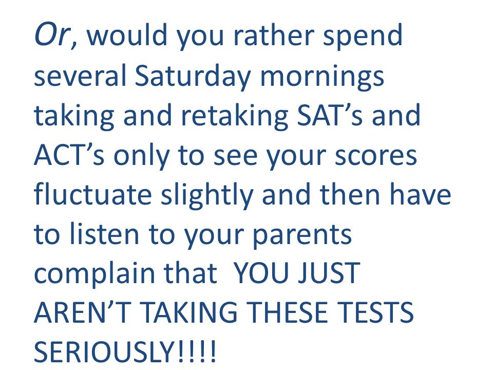 Or, would you rather spend several Saturday mornings taking and retaking SAT's and ACT's only to see your scores fluctuate slightly and then have to l