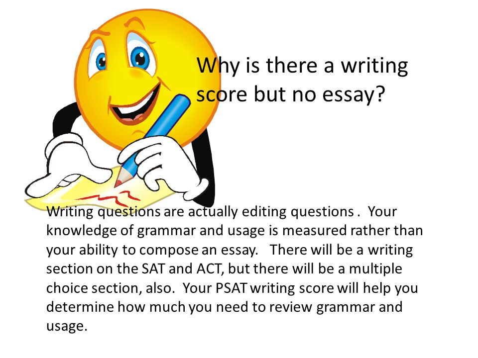 Why is there a writing score but no essay? Writing questions are actually editing questions. Your knowledge of grammar and usage is measured rather th