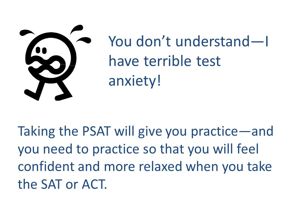 You don't understand—I have terrible test anxiety! Taking the PSAT will give you practice—and you need to practice so that you will feel confident and